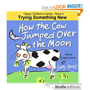 Children's EBook: HOW THE COW JUMPED OVER THE MOON (Happy Children's Series - Book 4 -- Fun, Rhyming Picture Book/Bedtime Story about Trying Something New and Being Adventurous, ages 2-8)