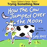 Childrens EBook: HOW THE COW JUMPED OVER THE MOON (Happy Childrens Series - Book 4 -- Fun, Rhyming Picture Book/Bedtime Story about Trying Something New and Being Adventurous, ages 2-8)