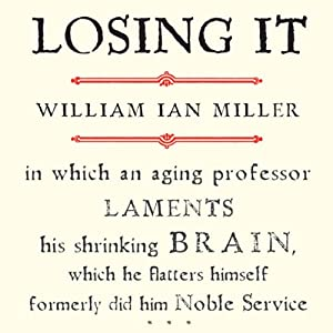 Losing It: In Which an Aging Professor Laments His Shrinking Brain | [William Ian Miller]