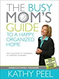 The Busy Mom's Guide to a Happy, Organized Home: Fast Solutions to Hundreds of Everyday Dilemmas