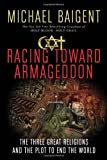 Racing Toward Armageddon: The Three Great Religions and the Plot to End the World (0061363200) by Baigent, Michael