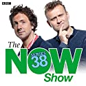 The Now Show (Complete Series 38) Radio/TV Program by Steve Punt, Hugh Dennis Narrated by Steve Punt, Hugh Dennis