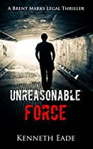 Legal Thriller: Unreasonable Force: A Courtroom Drama (brent Marks Legal Thrillers Series Book 4)