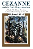 Cezanne and the End of Impressionism: A Study of the Theory, Technique, and Critical Evaluation of Modern Art (0226753069) by Shiff, Richard