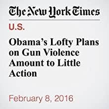Obama's Lofty Plans on Gun Violence Amount to Little Action Other by Eric Lichtblau, Michael D. Shear Narrated by Keith Sellon-Wright