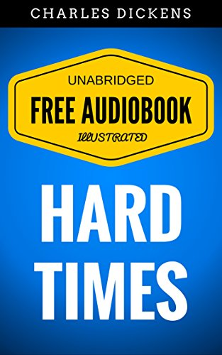 Hard Times: By Charles Dickens  - Illustrated (Free Audiobook + Unabridged + Original + E-Reader Friendly)