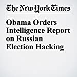 Obama Orders Intelligence Report on Russian Election Hacking | David E. Sanger