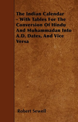 The Indian Calendar - With Tables for the Conversion of Hindu and Muhammadan Into A.D. Dates, and Vice Versa