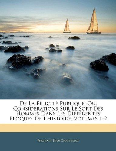 De La Félicité Publique; Ou, Considerations Sur Le Sort Des Hommes Dans Les Différentes Epoques De L'histoire, Volumes 1-2