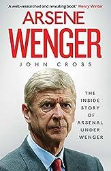 Arsene Wenger: The Inside Story of Arsenal Under Wenger