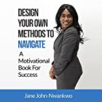 Design Your Own Methods to Navigate: A Motivational Book for Success: It's in Your Hands, Volume 4 | Jane John-Nwankwo