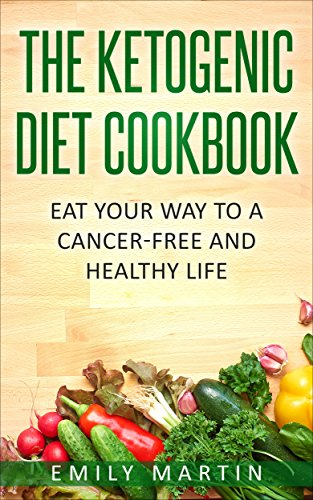 The Ketogenic Diet Cookbook: Eat Your Way to a Cancer-Free and Healthy Life by Emily Martin