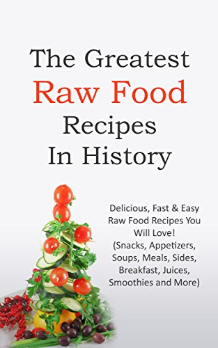 The Greatest Raw Food Recipes In History: Delicious, Fast & Easy Raw Food Recipes You Will Love! (Snacks, Appetizers, Soups, Meals, Sides, Breakfast, Juices, Smoothies and More) by Sonia Maxwell