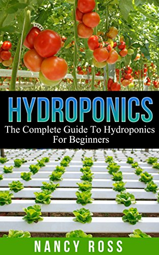 Hydroponics: The Complete Guide To Hydroponics For Beginners (Hydroponics Gardening, Indoor Gardening, Self Sufficiency)