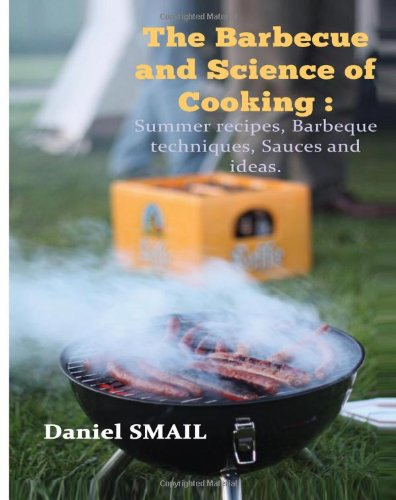 Barbecue And Science Of Cooking ( Cookbook ): Summer Recipes, Barbeque Techniques, Sauces And Ideas