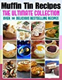 Muffin Tin Recipes: The Ultimate Collection - Over 50 Delicious & Best Selling Recipes