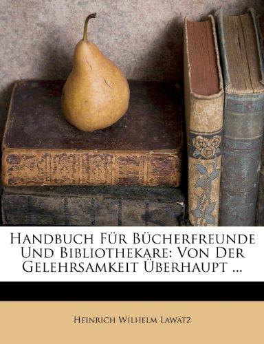 Handbuch Für Bücherfreunde Und Bibliothekare: Von Der Gelehrsamkeit Überhaupt ...
