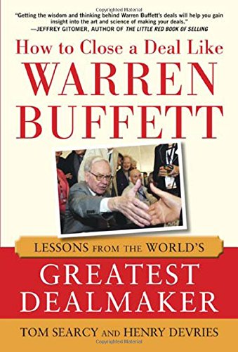 How to Close a Deal Like Warren Buffett: Lessons from the World's Greatest Dealmaker