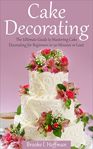 Free Kindle Book : Cake Decorating: The Ultimate Guide to Mastering Cake Decorating for Beginners in 30 Minutes or Less! (Cake Decorating - Wedding Cake - Cake Decorating ... Techniques - How to Decorate a Cake)
