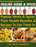 Healing Herbs & Spices :  Health Benefits of Popular Herbs & Spices Plus Over 70 Recipes To Use Them In (Healing Foods Series Book 1)