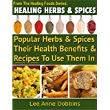 Healing Herbs & Spices : Health Benefits of Popular Herbs & Spices Plus Over 70 Recipes To Use Them In (Healing Foods Series) ~ Lee Anne Dobbins