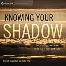 Knowing Your Shadow: Becoming Intimate with All That You Are  by Robert Augustus Masters Narrated by Robert Augustus Masters