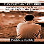 Thoughts and Feelings: How to Bring Your Thoughts and Feelings Back to the Present | Patricia A. Carlisle