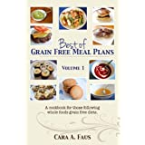 Best of Grain Free Meal Plans, Volume 1: A cook book for those following grain free diets ~ Cara Faus
