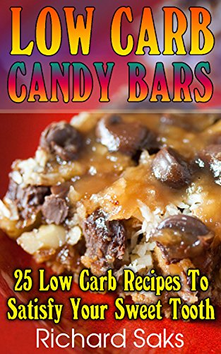Low Carb Candy Bars: 25 Low Carb Recipes To Satisfy Your Sweet Tooth: (low carbohydrate, high protein, low carbohydrate foods,  low carb, low carb cookbook, low carb recipes) by Richard Saks