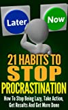 21 Habits To Stop Procrastination: How To Stop Being Lazy, Take Action, Get Results, And Get More Done! (Success Habits To Get Results And Get It Done ... Today, How To Stop Procrastination Series)