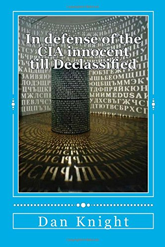 In Defense of the CIA Innocent Till Declassified: Now really tell the truth who tells the truth all the time: Volume 1 (Intelligence is a risky ... it and if so how could you do it effectively)