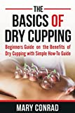 img - for The Basics of Dry Cupping: Beginners Guide on the Benefits of Dry Cupping with a Simple How-to Guide (Cupping Therapy) (Volume 1) book / textbook / text book
