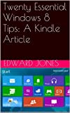 Twenty Essential Windows 8 Tips: A Kindle Article