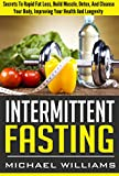 Intermittent Fasting: Secrets To Rapid Fat Loss, Build Muscle, Detox And Cleanse Your Body, Improving Your Health And Longevity (FREE REPORT) (Intermittent ... Simplified, Weight Loss, Better Health)