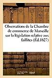 Observations de la Chambre de commerce de Marseille sur la législation: relative aux faillites et banqueroutes...