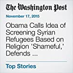 Obama Calls Idea of Screening Syrian Refugees Based on Religion 'Shameful,' Defends White House Strategy | Juliet Eilperin