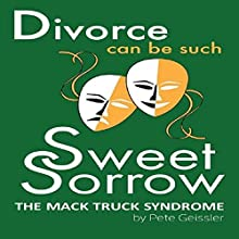 Divorce Can Be Such Sweet Sorrow: The Mack Truck Syndrome (       UNABRIDGED) by Pete Geissler Narrated by Clay Lomakayu