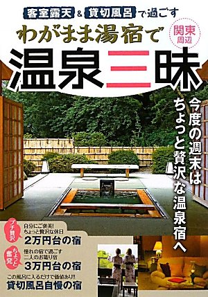 客室露天&貸切風呂で過ごすわがまま湯宿で温泉三昧―関東周辺