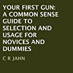 Your First Gun: A Common Sense Guide to Selection and Usage for Novices and Dummies | C. R. Jahn