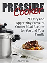 Pressure Cooker: 9 Tasty And Appetizing Pressure Cooker Meal Recipes For You And Your Family (pressure Cooker Books, Pressure Cooker Recipes, Pressure Cooker Recipes For Electric Pressure Cookers)