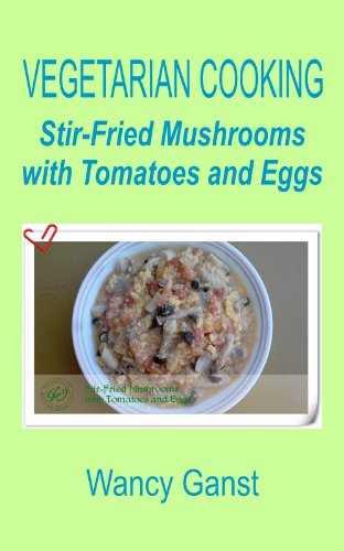 Vegetarian Cooking: Stir-Fried Mushrooms With Tomatoes And Eggs (Vegetarian Cooking - Vegetables With Dairy Product, Egg Or Honey Book 10)
