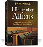 I Remember Atticus: Inspiring Stories Every Trial Lawyer Should Know
