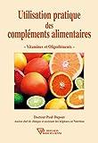 Utilisation pratique des compléments alimentaires: Vitamines et Oligoéléments...