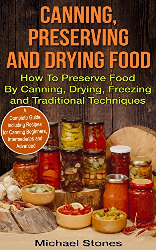 Canning, Preserving And Drying Food - How To Preserve Food By Canning, Drying, Freezing and Other Traditional Techniques: Including Recipes for Canning ... (Canning and Preserving, Prepper Survival) by Michael Stones