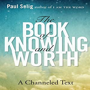 The Book of Knowing and Worth: A Channeled Text | [Paul Selig]