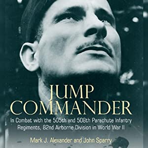Jump Commander: In Combat with the 505th and 508th Parachute Infantry Regiments, 82nd Airborne Division in World War II | [John Sparry, Mark Alexander]