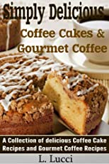 Simply Delicious - Coffee Cakes & Gourmet Coffee Recipes - The Perfect Match! (A fabulous collection of coffee cake and gourmet coffee recipes)