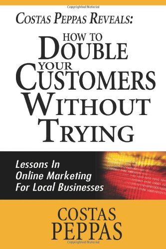 Costas Peppas Reveals: How To Double Your Customers Without Trying: Lessons In Online Marketing For Local Businesses