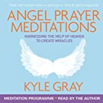 Angel Prayer Meditations: Harnessing the Help of Heaven to Create Miracles | Kyle Gray