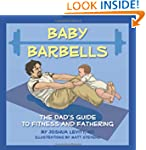 Baby Barbells: The Dad's Guide to Fit...